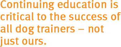 Continuing education is critical to the success of all dog trainers -- not just ours.